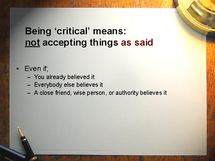 Being 'critical' means: not accepting things as said • Even if; – You already