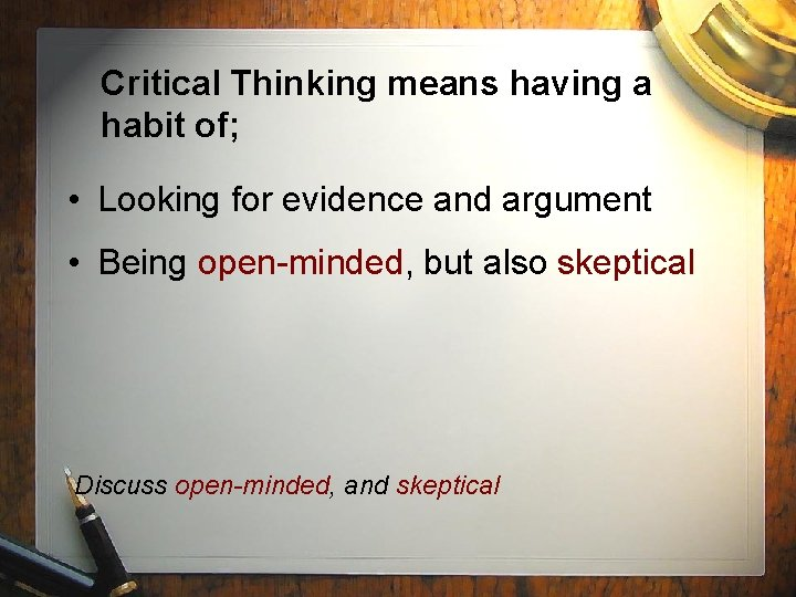 Critical Thinking means having a habit of; • Looking for evidence and argument •