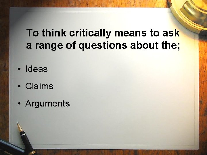 To think critically means to ask a range of questions about the; • Ideas