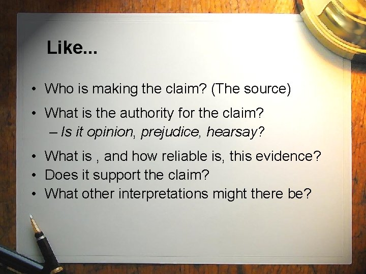 Like. . . • Who is making the claim? (The source) • What is