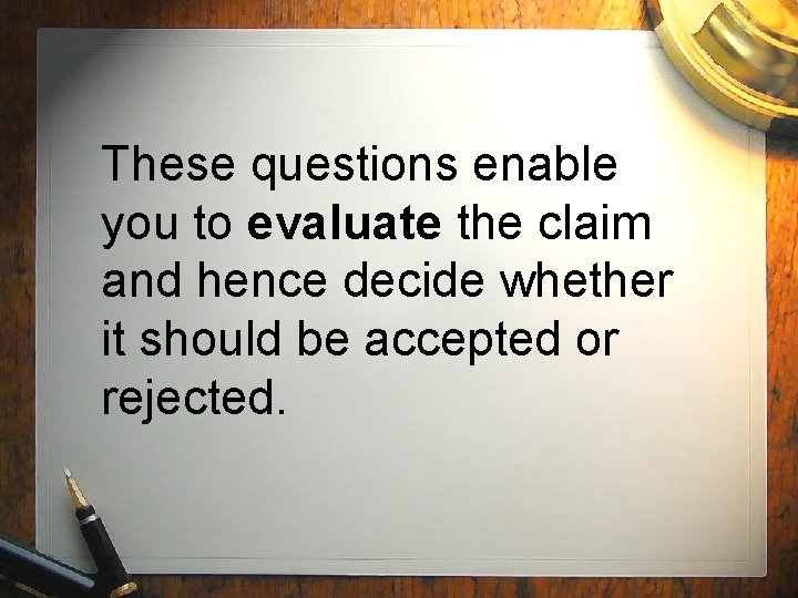 These questions enable you to evaluate the claim and hence decide whether it should