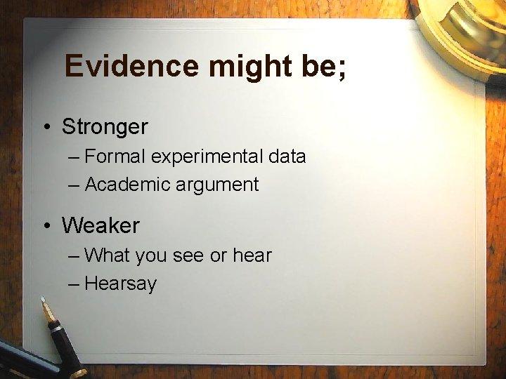 Evidence might be; • Stronger – Formal experimental data – Academic argument • Weaker