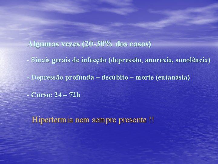 Algumas vezes (20 -30% dos casos) - Sinais gerais de infecção (depressão, anorexia, sonolência)