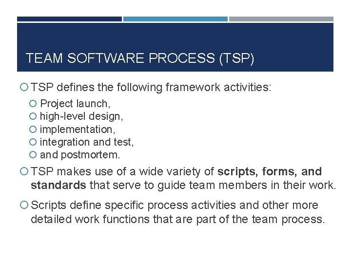 TEAM SOFTWARE PROCESS (TSP) TSP defines the following framework activities: Project launch, high-level design,