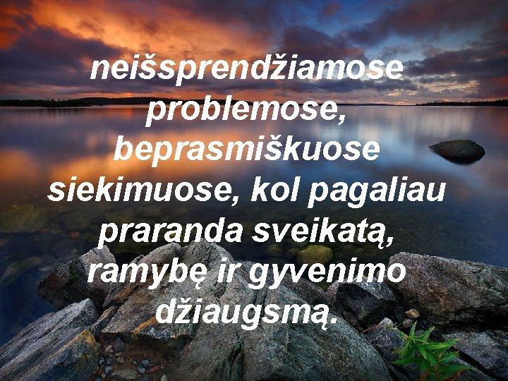 neišsprendžiamose problemose, beprasmiškuose siekimuose, kol pagaliau praranda sveikatą, ramybę ir gyvenimo džiaugsmą.