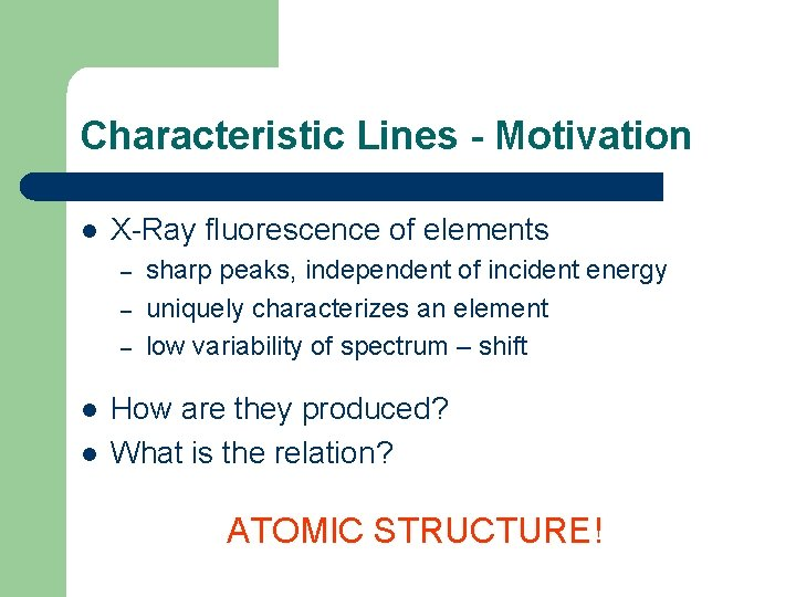 Characteristic Lines - Motivation l X-Ray fluorescence of elements – – – l l