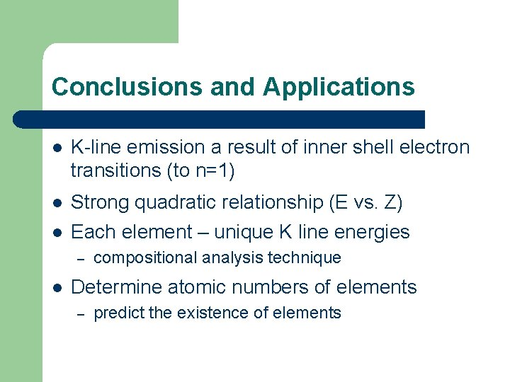 Conclusions and Applications l K-line emission a result of inner shell electron transitions (to