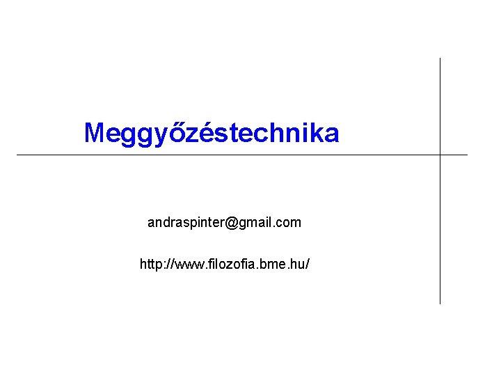 Meggyőzéstechnika andraspinter@gmail. com http: //www. filozofia. bme. hu/