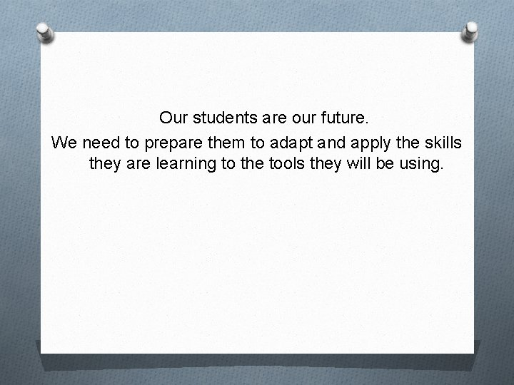 Our students are our future. We need to prepare them to adapt and apply