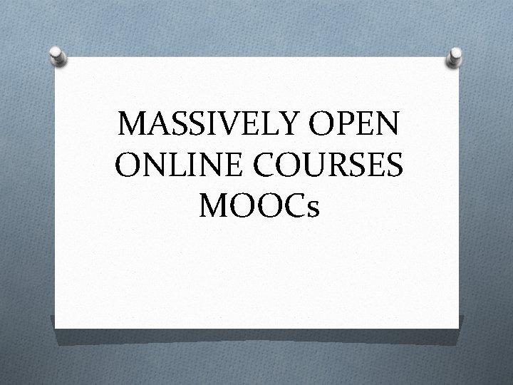 MASSIVELY OPEN ONLINE COURSES MOOCs