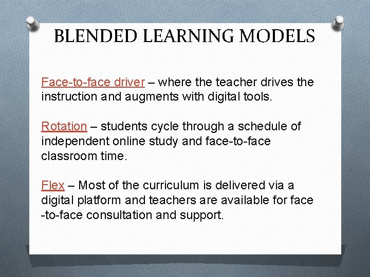 BLENDED LEARNING MODELS Face-to-face driver – where the teacher drives the instruction and augments