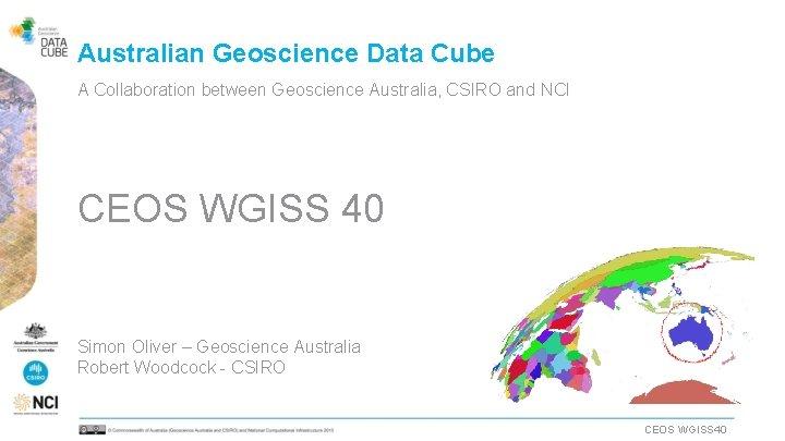 Australian Geoscience Data Cube A Collaboration between Geoscience Australia, CSIRO and NCI CEOS WGISS