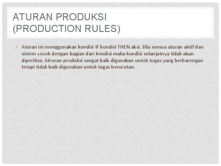 ATURAN PRODUKSI (PRODUCTION RULES) • Aturan ini menggunakan kondisi IF kondisi THEN aksi. Bila