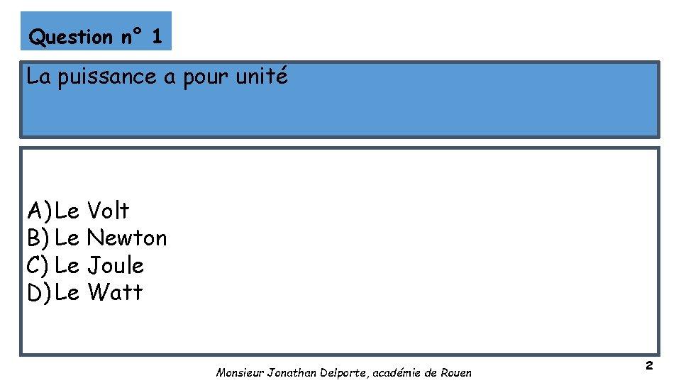 Question n° 1 La puissance a pour unité A) Le Volt B) Le Newton