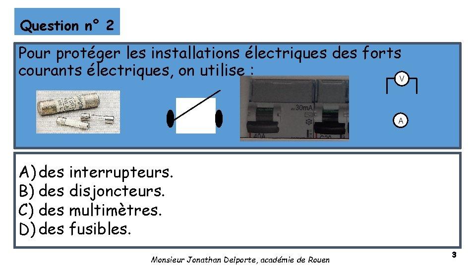 Question n° 2 Pour protéger les installations électriques des forts courants électriques, on utilise