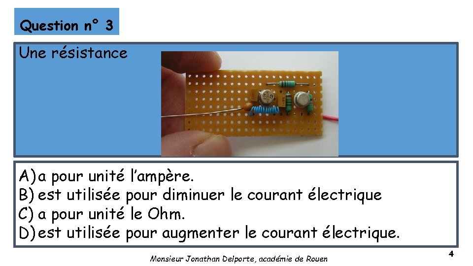Question n° 3 Une résistance A) a pour unité l'ampère. B) est utilisée pour