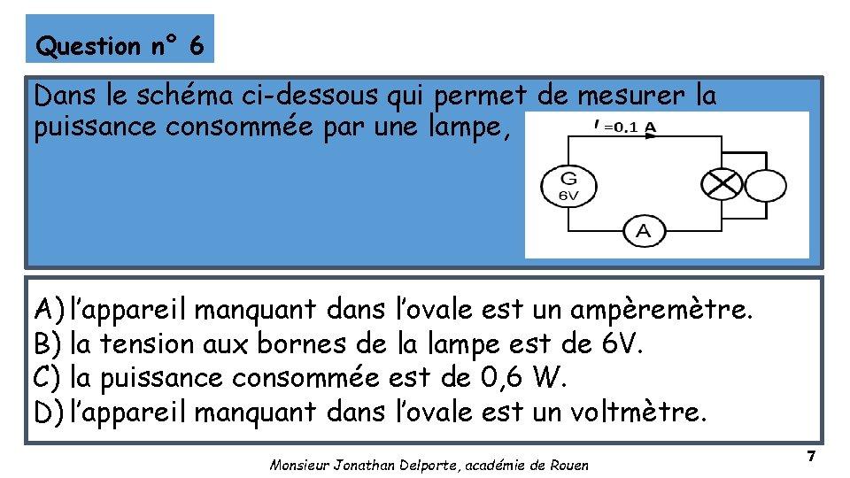 Question n° 6 Dans le schéma ci-dessous qui permet de mesurer la puissance consommée