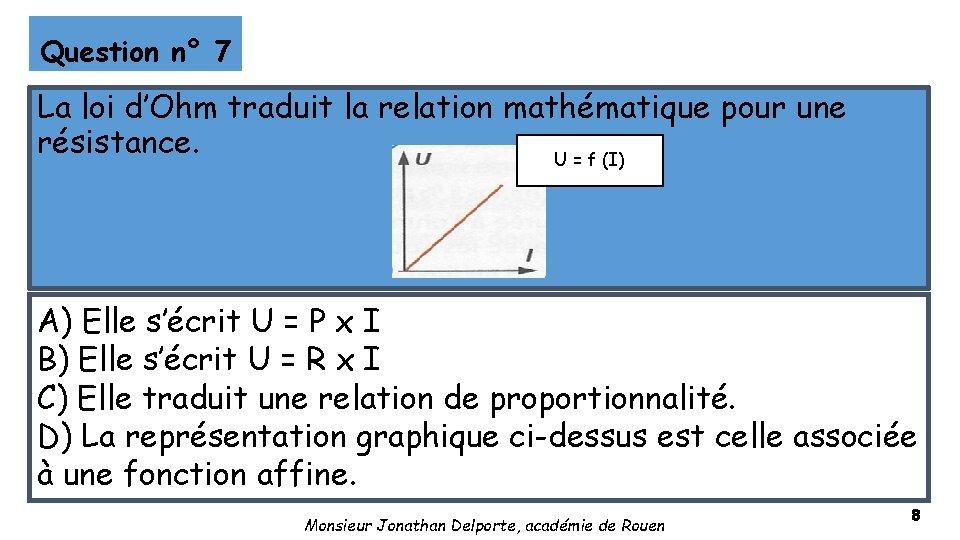 Question n° 7 La loi d'Ohm traduit la relation mathématique pour une résistance. U