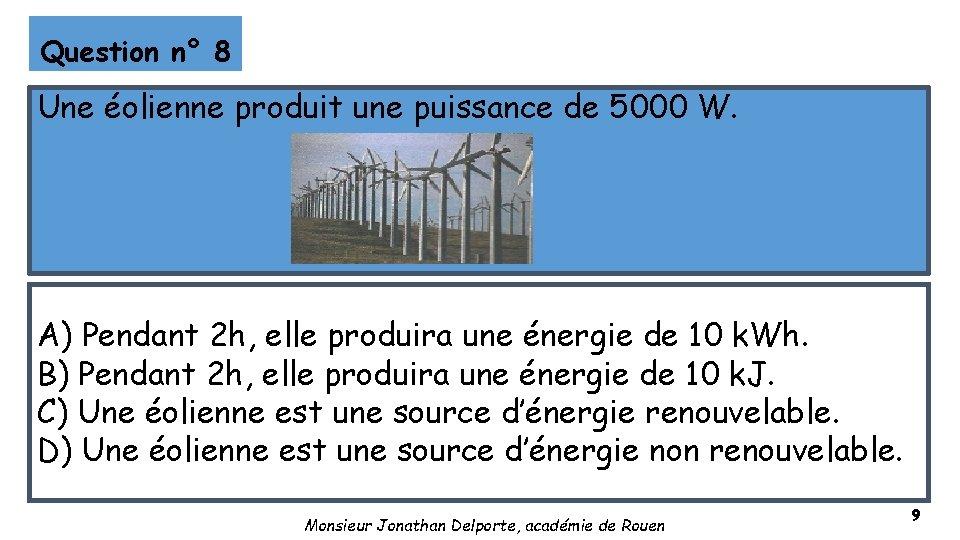 Question n° 8 Une éolienne produit une puissance de 5000 W. A) Pendant 2