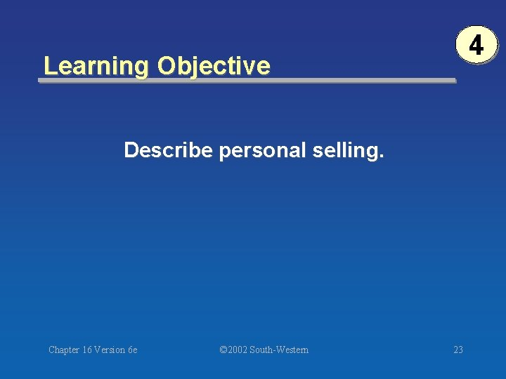 4 Learning Objective Describe personal selling. Chapter 16 Version 6 e © 2002 South-Western