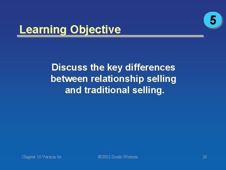 5 Learning Objective Discuss the key differences between relationship selling and traditional selling. Chapter