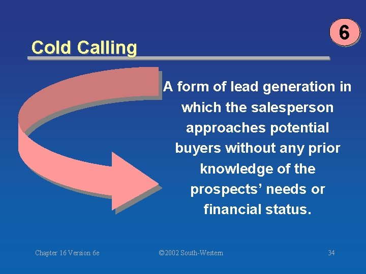 6 Cold Calling A form of lead generation in which the salesperson approaches potential
