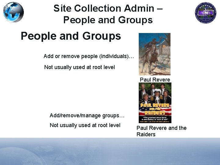 Site Collection Admin – People and Groups Add or remove people (individuals)… Not usually