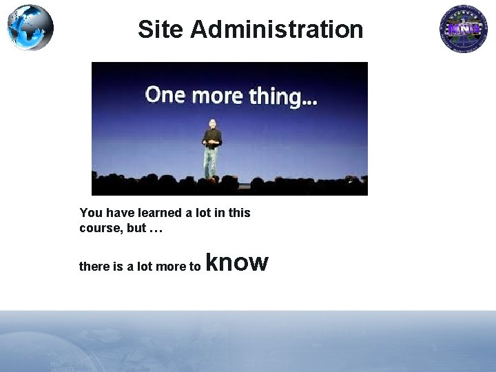 Site Administration You have learned a lot in this course, but … there is