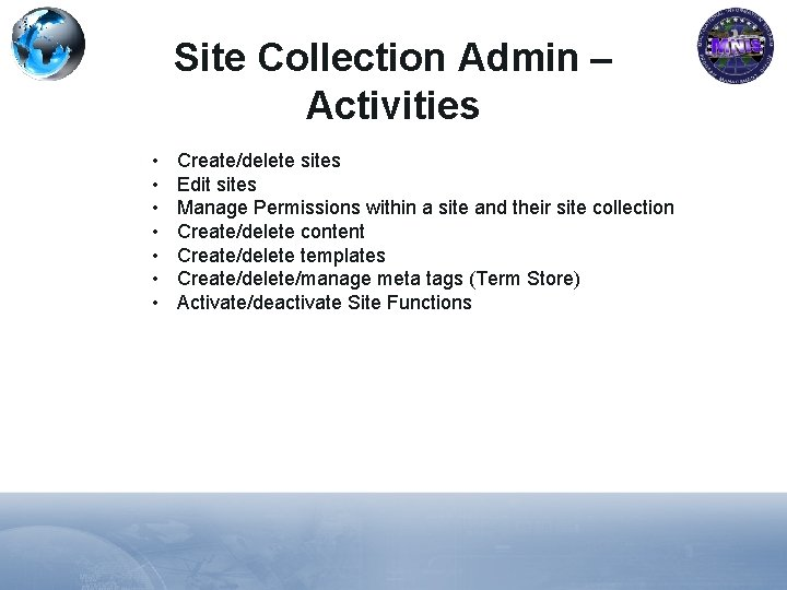 Site Collection Admin – Activities • • Create/delete sites Edit sites Manage Permissions within