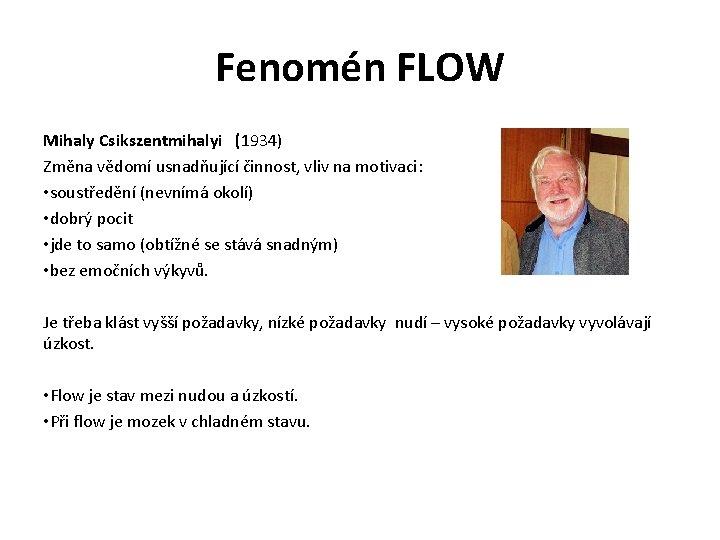 Fenomén FLOW Mihaly Csikszentmihalyi (1934) Změna vědomí usnadňující činnost, vliv na motivaci: • soustředění