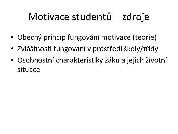 Motivace studentů – zdroje • Obecný princip fungování motivace (teorie) • Zvláštnosti fungování v
