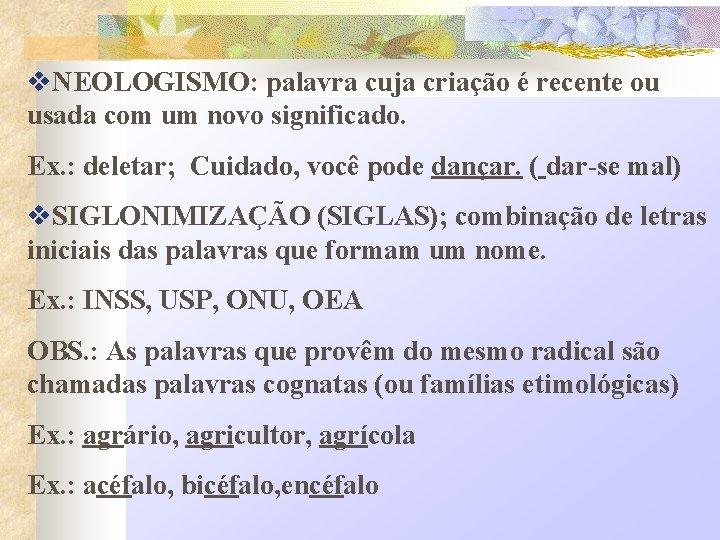 v. NEOLOGISMO: palavra cuja criação é recente ou usada com um novo significado. Ex.