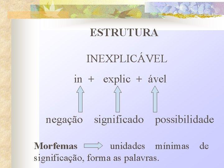 ESTRUTURA INEXPLICÁVEL in + explic + ável negação significado possibilidade Morfemas unidades mínimas significação,