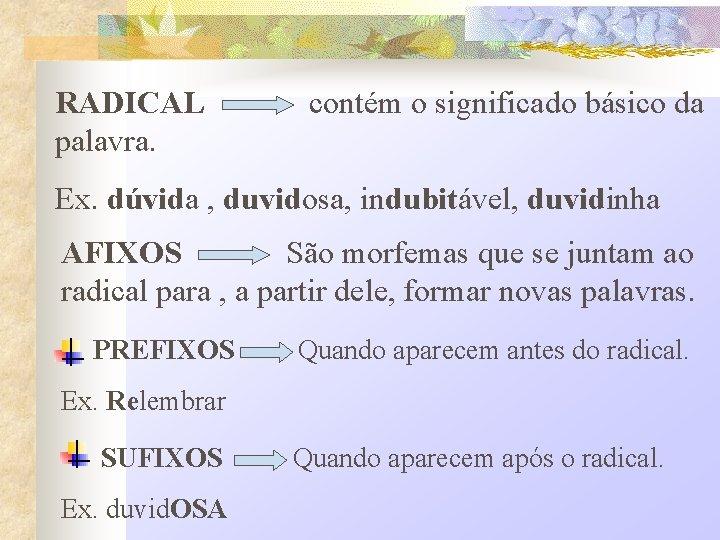 RADICAL palavra. contém o significado básico da Ex. dúvida , duvidosa, indubitável, duvidinha AFIXOS