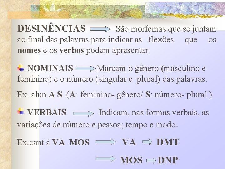 DESINÊNCIAS São morfemas que se juntam ao final das palavras para indicar as flexões