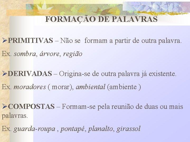 FORMAÇÃO DE PALAVRAS ØPRIMITIVAS – Não se formam a partir de outra palavra. Ex.