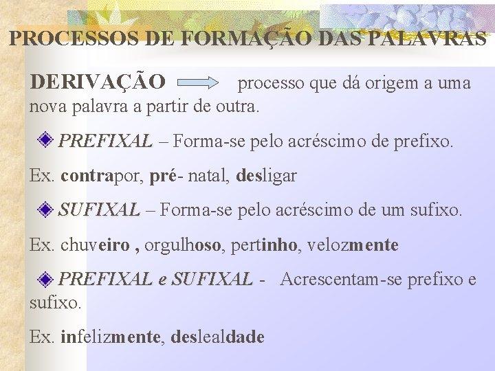 PROCESSOS DE FORMAÇÃO DAS PALAVRAS DERIVAÇÃO processo que dá origem a uma nova palavra