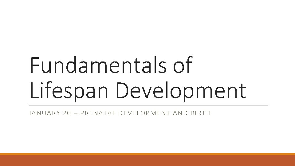 Fundamentals of Lifespan Development JANUARY 20 – PRENATAL DEVELOPMENT AND BIRTH