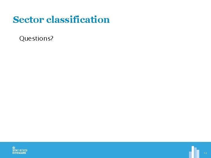 Sector classification Questions? 12