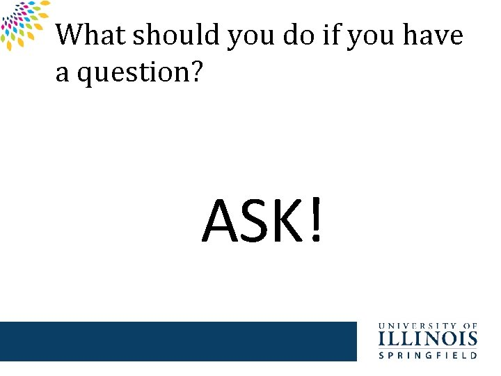 What should you do if you have a question? ASK!