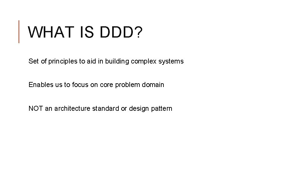 WHAT IS DDD? Set of principles to aid in building complex systems Enables us