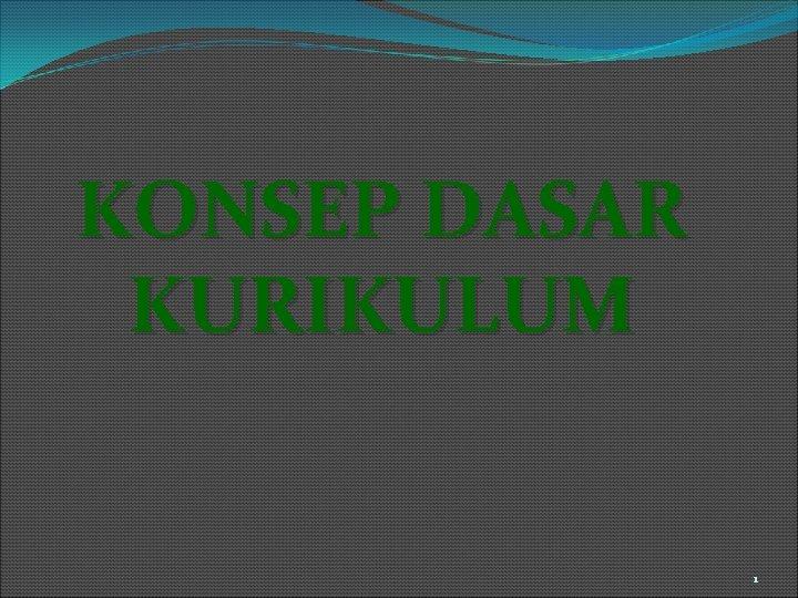 KONSEP DASAR KURIKULUM 1