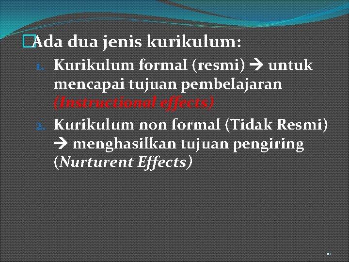 �Ada dua jenis kurikulum: 1. Kurikulum formal (resmi) untuk mencapai tujuan pembelajaran (Instructional effects)