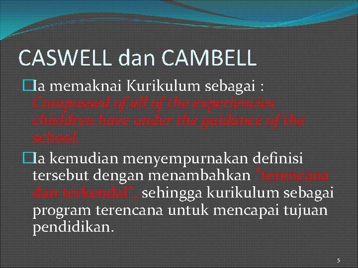 CASWELL dan CAMBELL �Ia memaknai Kurikulum sebagai : Compossed of all of the experiencies