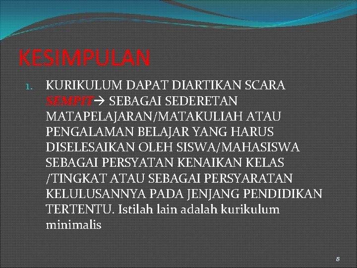 KESIMPULAN 1. KURIKULUM DAPAT DIARTIKAN SCARA SEMPIT SEBAGAI SEDERETAN MATAPELAJARAN/MATAKULIAH ATAU PENGALAMAN BELAJAR YANG