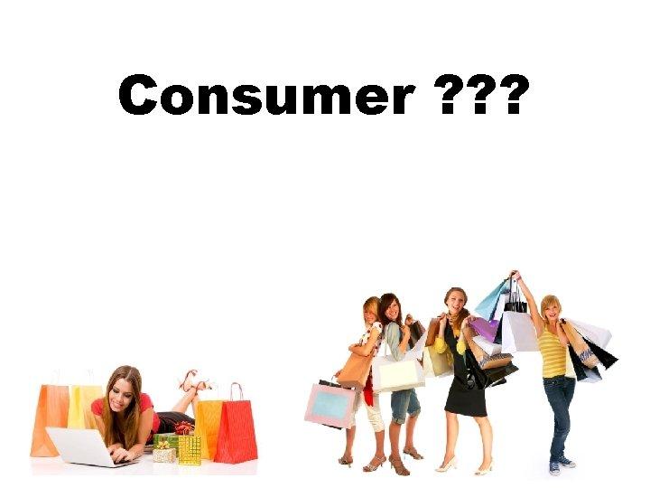 Consumer ? ? ?