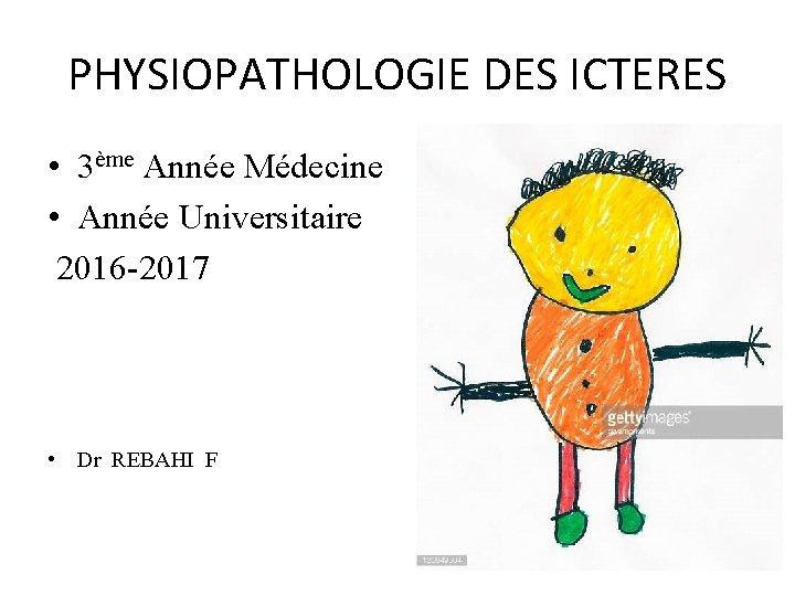 PHYSIOPATHOLOGIE DES ICTERES • 3ème Année Médecine • Année Universitaire 2016 -2017 • Dr
