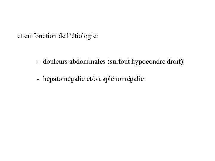 et en fonction de l'étiologie: - douleurs abdominales (surtout hypocondre droit) - hépatomégalie et/ou