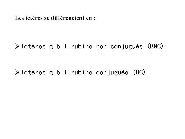 Les ictères se différencient en : ØIctères à bilirubine non conjugués (BNC) ØIctères à