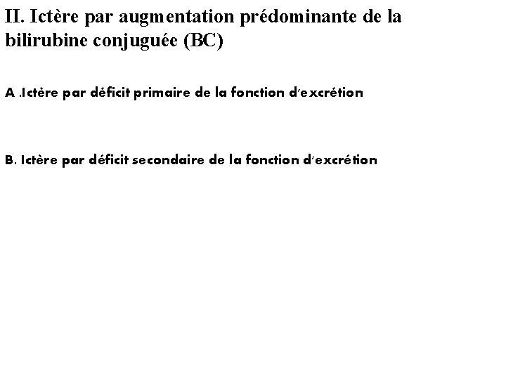 II. Ictère par augmentation prédominante de la bilirubine conjuguée (BC) A. Ictère par déficit